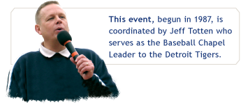 This event, begun in 1987, is coordinated by Jeff Totten who serves as the Baseball Chapel Leader to the Detroit Tigers.